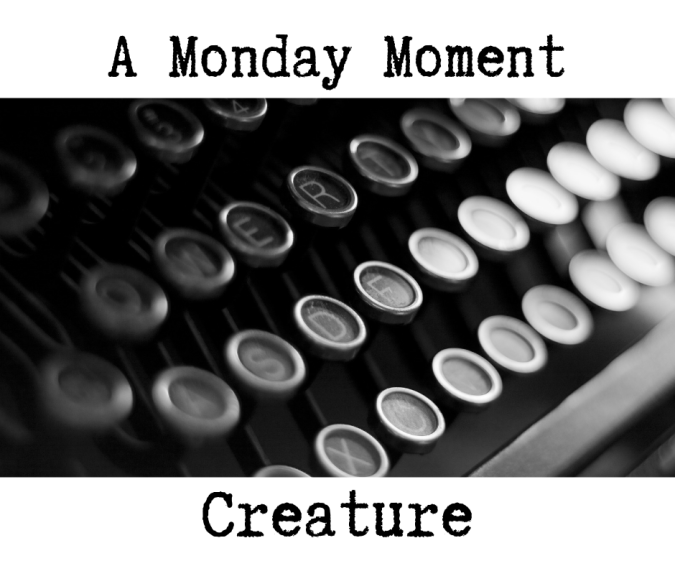 Monday Moment - Creature