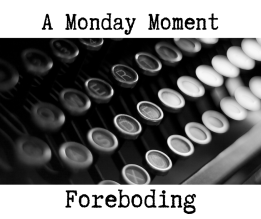 Monday Moment - Foreboding